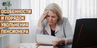 Увольнение пенсионера – порядок и особенности