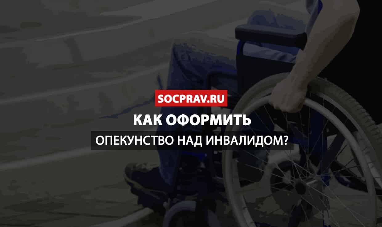 Как оформить опекунство над инвалидом?